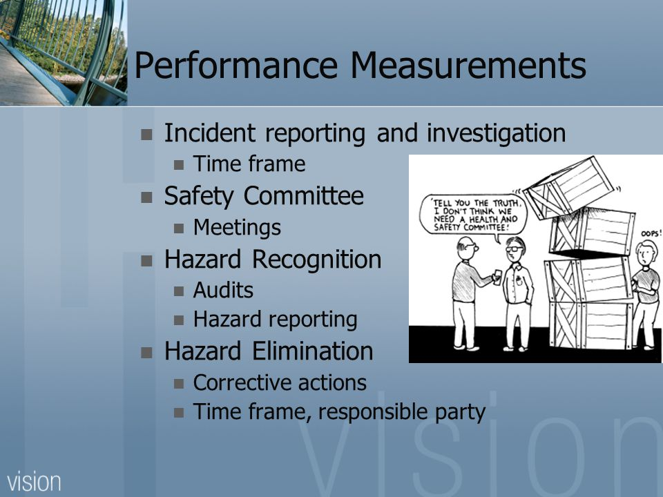 Performance Measurements Incident reporting and investigation Time frame Safety Committee Meetings Hazard Recognition Audits Hazard reporting Hazard Elimination Corrective actions Time frame, responsible party