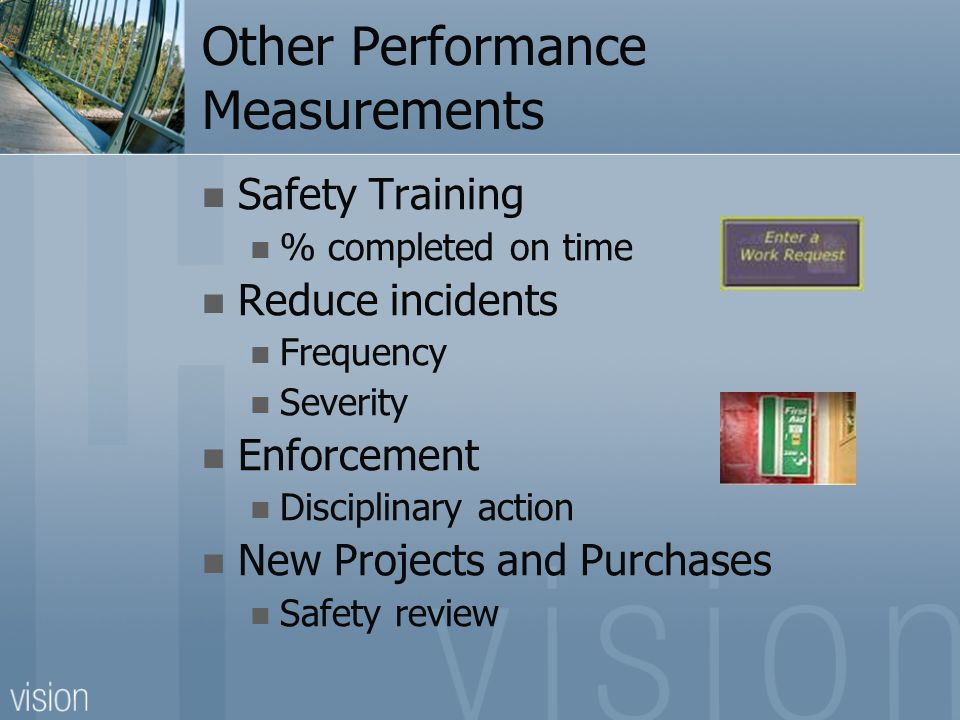 Other Performance Measurements Safety Training % completed on time Reduce incidents Frequency Severity Enforcement Disciplinary action New Projects and Purchases Safety review