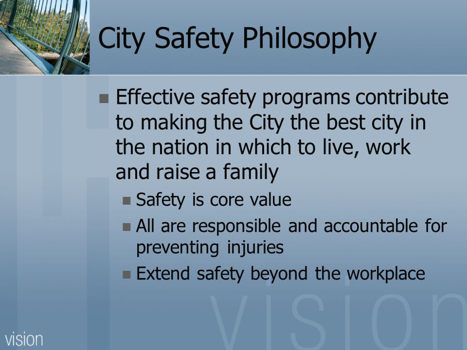 City Safety Philosophy Effective safety programs contribute to making the City the best city in the nation in which to live, work and raise a family Safety is core value All are responsible and accountable for preventing injuries Extend safety beyond the workplace