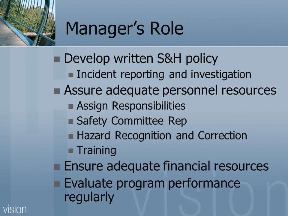 Manager's Role Develop written S&H policy Incident reporting and investigation Assure adequate personnel resources Assign Responsibilities Safety Committee Rep Hazard Recognition and Correction Training Ensure adequate financial resources Evaluate program performance regularly
