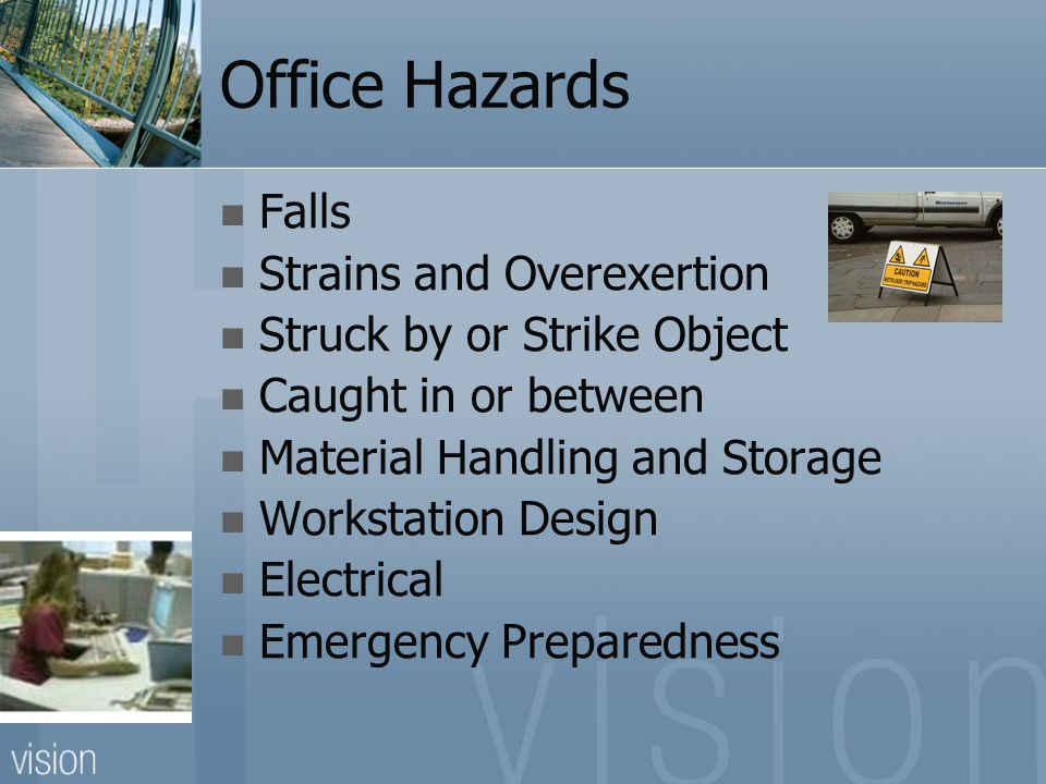 Office Hazards Falls Strains and Overexertion Struck by or Strike Object Caught in or between Material Handling and Storage Workstation Design Electrical Emergency Preparedness