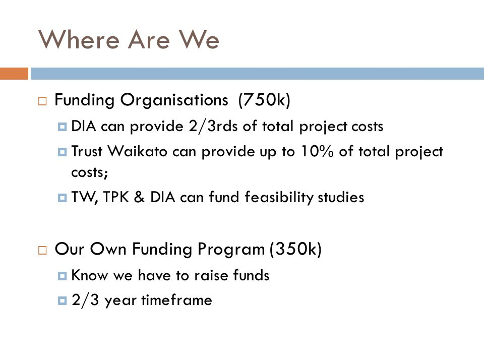 Where Are We  Funding Organisations (750k)  DIA can provide 2/3rds of total project costs  Trust Waikato can provide up to 10% of total project costs;  TW, TPK & DIA can fund feasibility studies  Our Own Funding Program (350k)  Know we have to raise funds  2/3 year timeframe