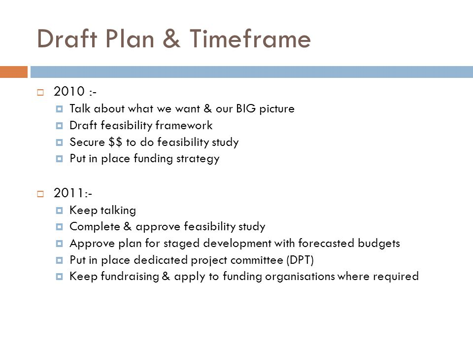 Draft Plan & Timeframe  2010 :-  Talk about what we want & our BIG picture  Draft feasibility framework  Secure $$ to do feasibility study  Put in place funding strategy  2011:-  Keep talking  Complete & approve feasibility study  Approve plan for staged development with forecasted budgets  Put in place dedicated project committee (DPT)  Keep fundraising & apply to funding organisations where required