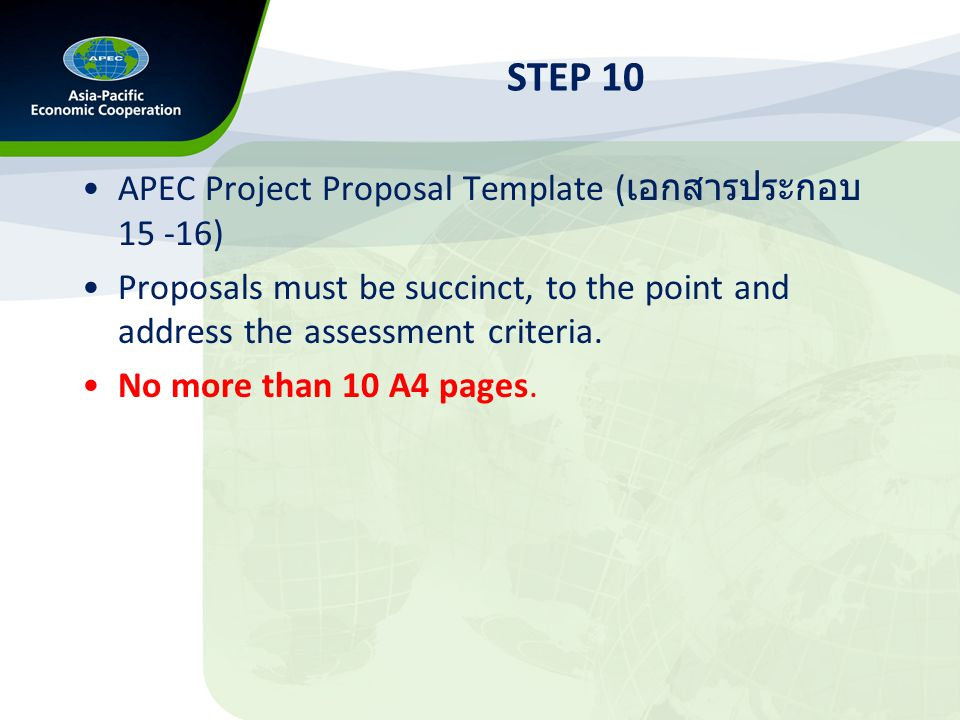 STEP 10 APEC Project Proposal Template ( เอกสารประกอบ 15 -16) Proposals must be succinct, to the point and address the assessment criteria.