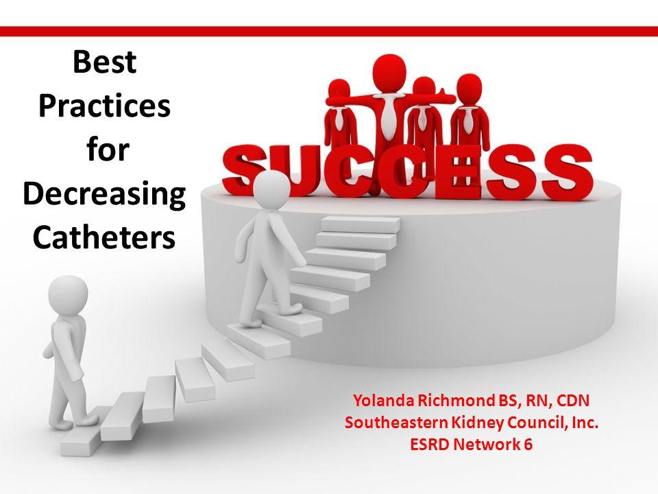 Best Practices for Decreasing Catheters Yolanda Richmond BS, RN, CDN Southeastern Kidney Council, Inc.
