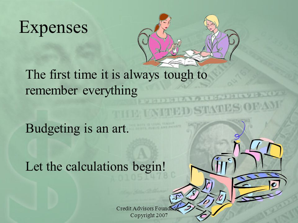 Credit Advisors Foundation Copyright 2007 Expenses The first time it is always tough to remember everything Budgeting is an art. Let the calculations