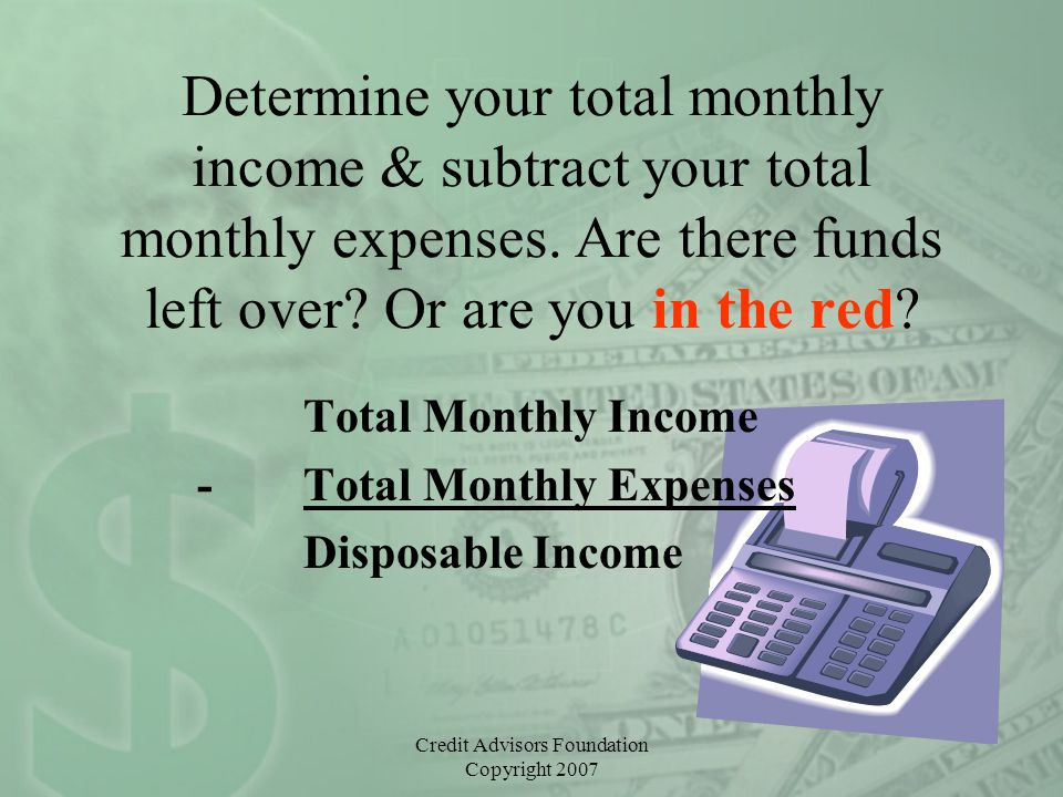 Credit Advisors Foundation Copyright 2007 Determine your total monthly income & subtract your total monthly expenses. Are there funds left over? Or ar