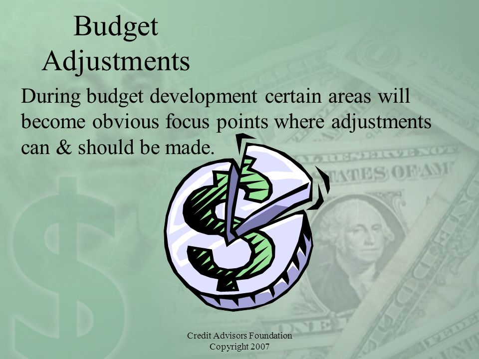 Credit Advisors Foundation Copyright 2007 Budget Adjustments During budget development certain areas will become obvious focus points where adjustment