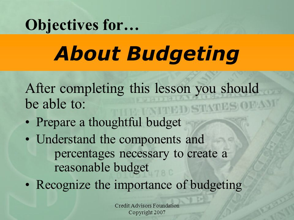 Credit Advisors Foundation Copyright 2007 About Budgeting Objectives for… After completing this lesson you should be able to: Prepare a thoughtful bud