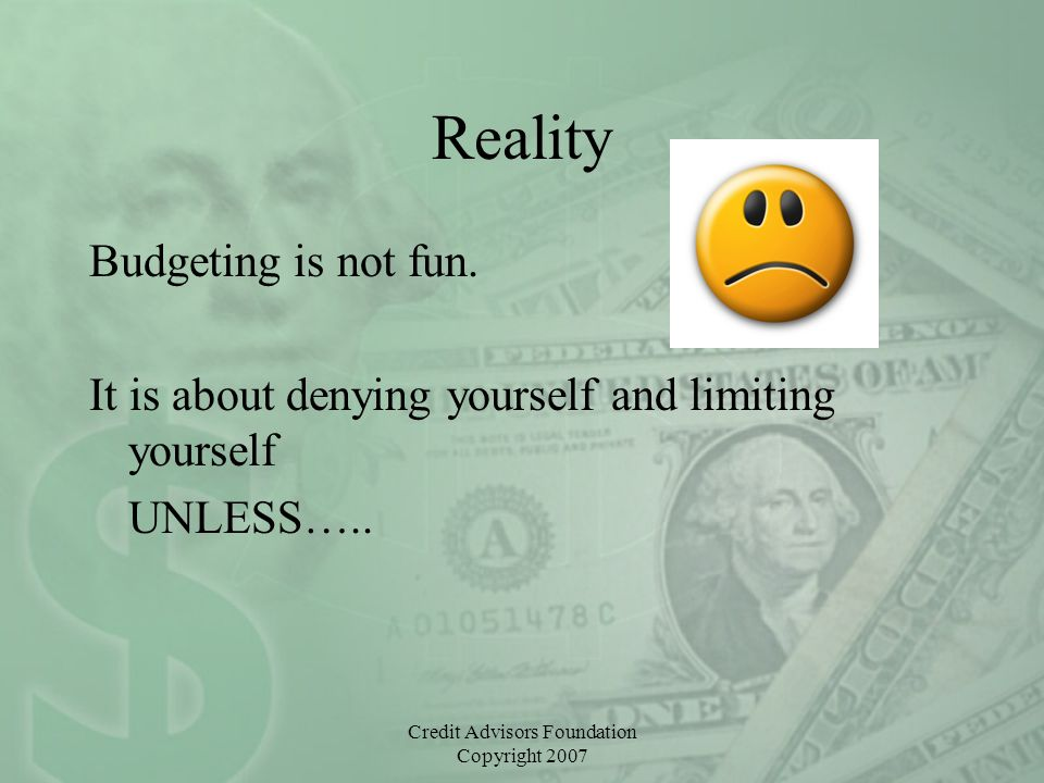 Credit Advisors Foundation Copyright 2007 Reality Budgeting is not fun. It is about denying yourself and limiting yourself UNLESS…..