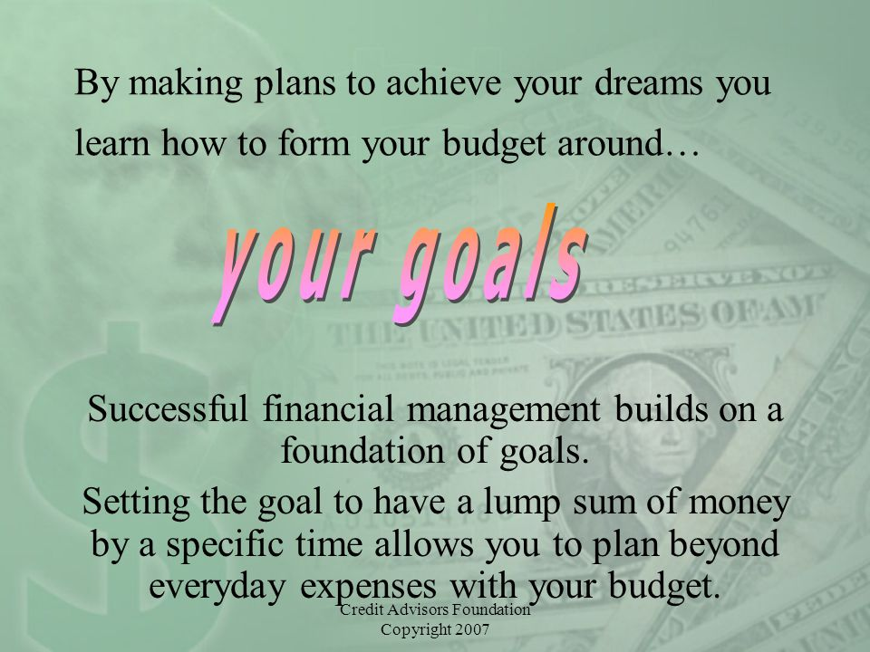 Credit Advisors Foundation Copyright 2007 By making plans to achieve your dreams you learn how to form your budget around… Successful financial manage