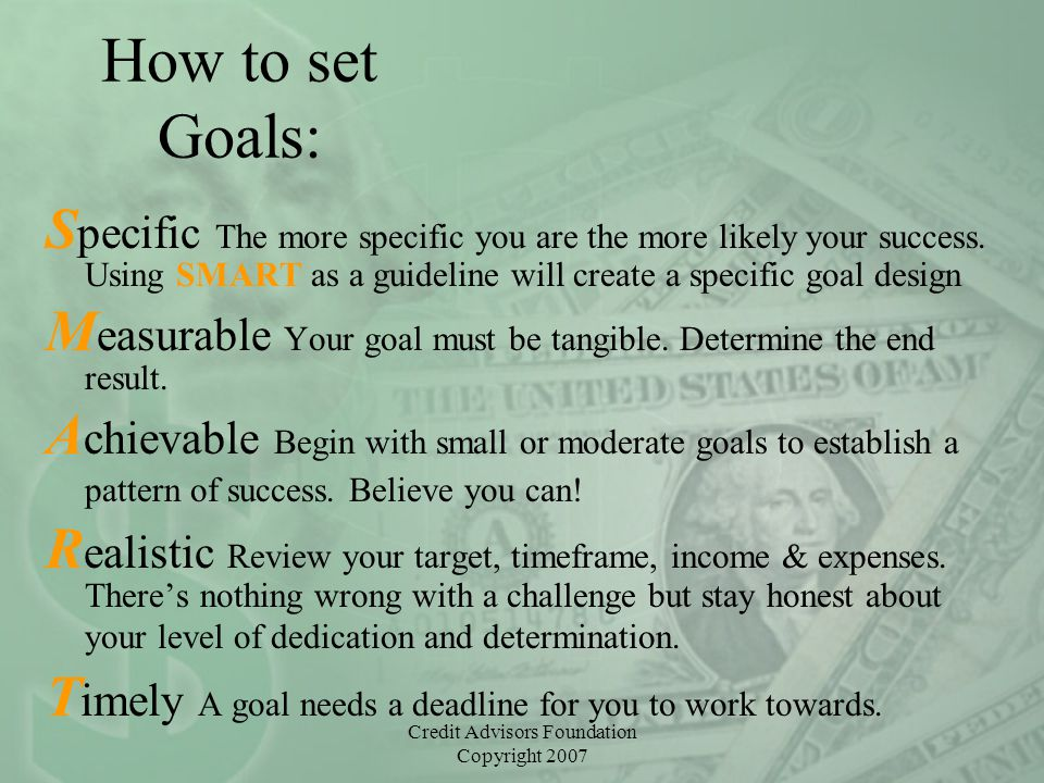Credit Advisors Foundation Copyright 2007 How to set Goals: S pecific The more specific you are the more likely your success.