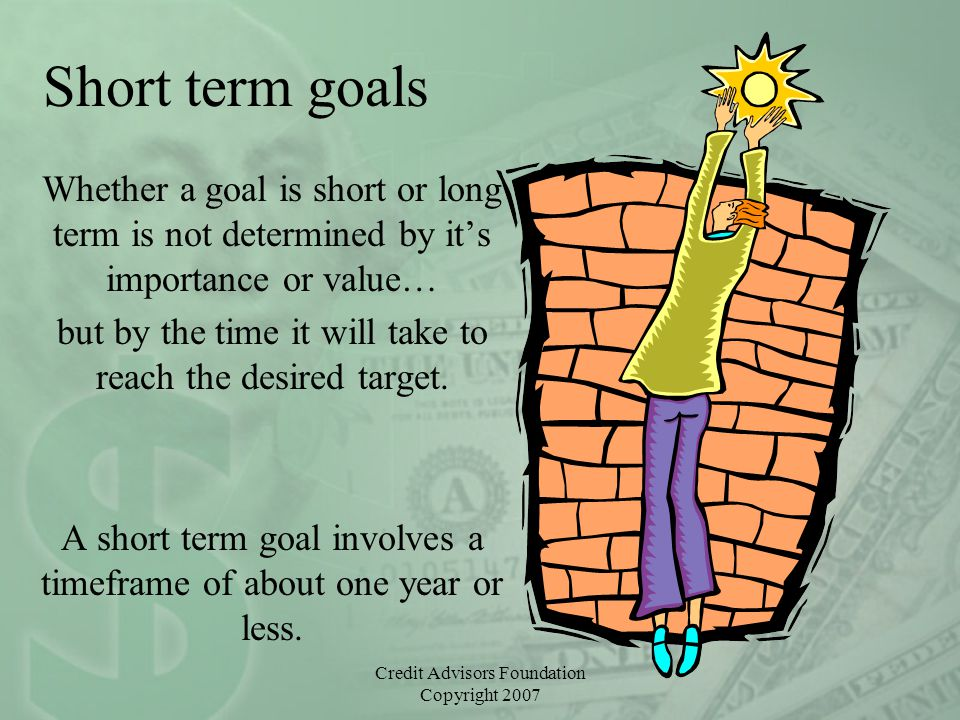 Credit Advisors Foundation Copyright 2007 Short term goals Whether a goal is short or long term is not determined by it's importance or value… but by the time it will take to reach the desired target.