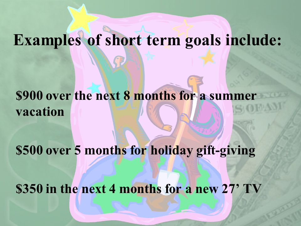 Credit Advisors Foundation Copyright 2007 Examples of short term goals include: $900 over the next 8 months for a summer vacation $500 over 5 months f