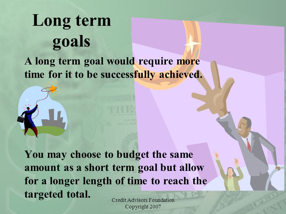 Credit Advisors Foundation Copyright 2007 Long term goals A long term goal would require more time for it to be successfully achieved.