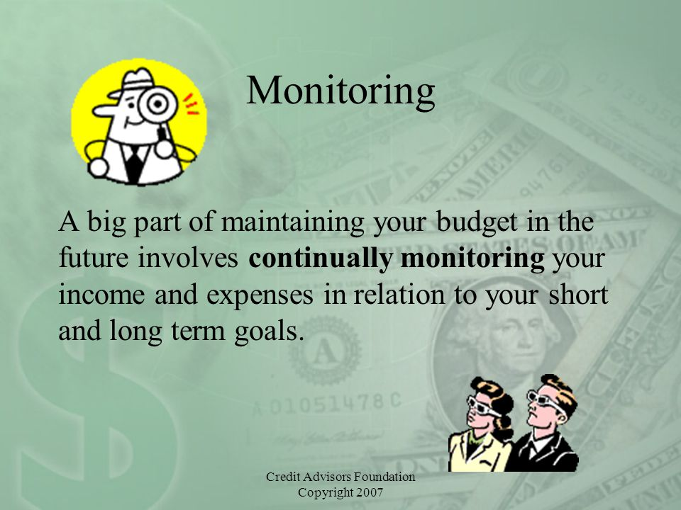 Credit Advisors Foundation Copyright 2007 Monitoring A big part of maintaining your budget in the future involves continually monitoring your income a