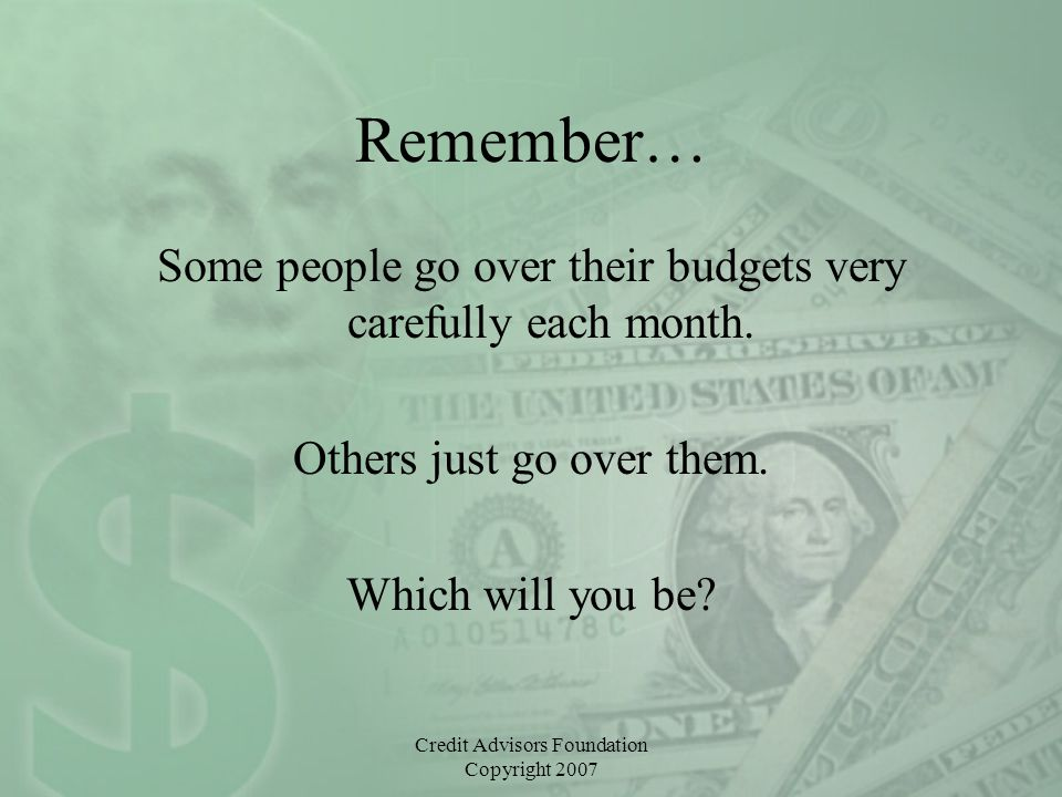 Credit Advisors Foundation Copyright 2007 Remember… Some people go over their budgets very carefully each month. Others just go over them. Which will