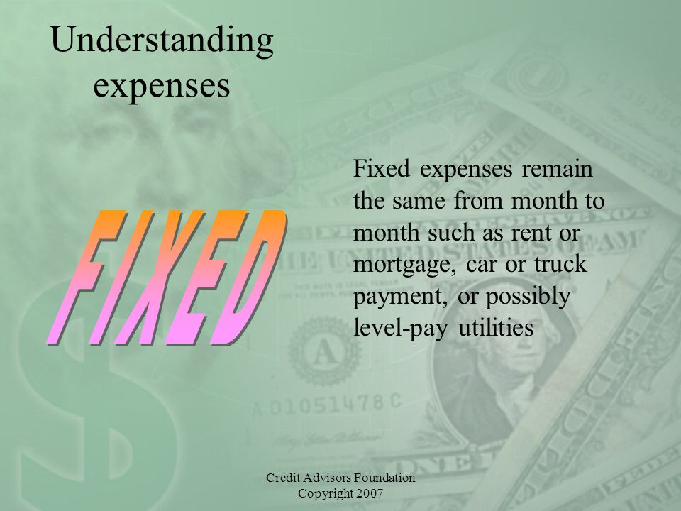 Credit Advisors Foundation Copyright 2007 Understanding expenses Fixed expenses remain the same from month to month such as rent or mortgage, car or t