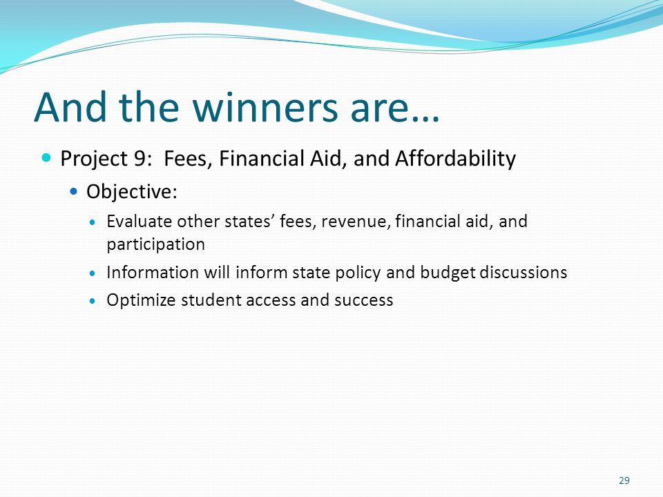 And the winners are… Project 9: Fees, Financial Aid, and Affordability Objective: Evaluate other states' fees, revenue, financial aid, and participation Information will inform state policy and budget discussions Optimize student access and success 29