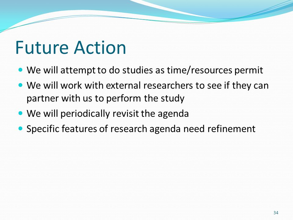 Future Action We will attempt to do studies as time/resources permit We will work with external researchers to see if they can partner with us to perform the study We will periodically revisit the agenda Specific features of research agenda need refinement 34