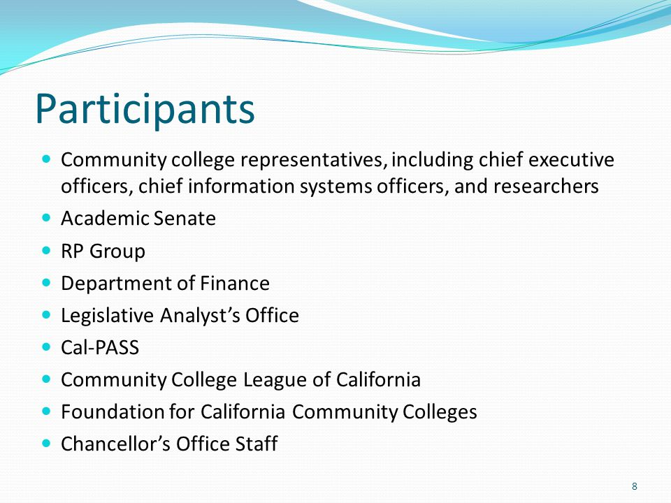 Participants Community college representatives, including chief executive officers, chief information systems officers, and researchers Academic Senate RP Group Department of Finance Legislative Analyst's Office Cal-PASS Community College League of California Foundation for California Community Colleges Chancellor's Office Staff 8