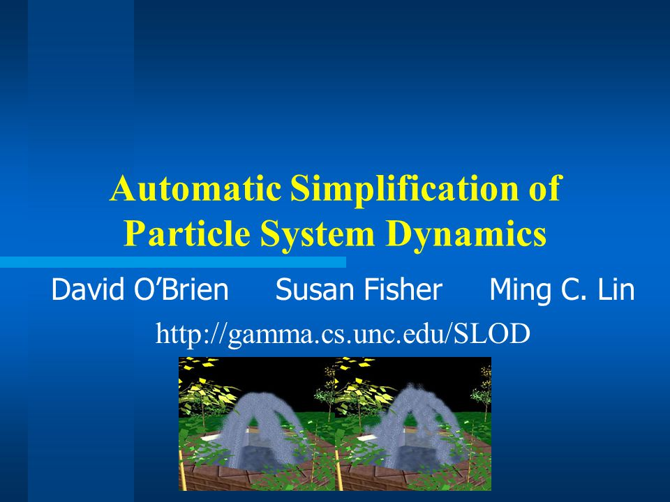Automatic Simplification of Particle System Dynamics David O'Brien Susan Fisher Ming C.