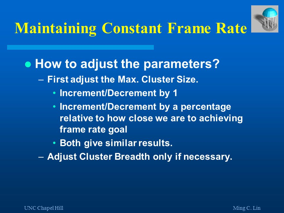 UNC Chapel Hill Ming C. Lin Maintaining Constant Frame Rate How to adjust the parameters.