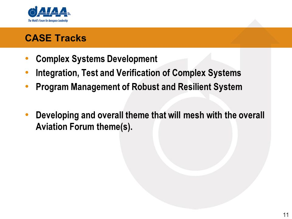 CASE Tracks Complex Systems Development Integration, Test and Verification of Complex Systems Program Management of Robust and Resilient System Developing and overall theme that will mesh with the overall Aviation Forum theme(s).