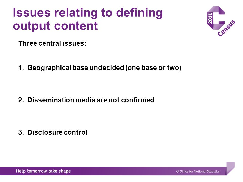 Definition of output content 1.Clearly define the specification for tabular outputs that will be produced directly or via hypercubes 2.Specification will define relationships between 2001 and 2011 3.Define the geography at which the outputs will be produced 4.Specification independent of output media (hypercubes and/or tabular outputs) 5.Allow for easy amendment/redefinition of specification in line with user needs
