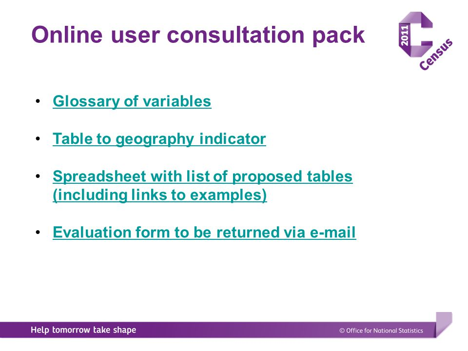 Timetable consultation on tabular outputs DATEDevelopment of output specifications 2009July/August ONS develop a set of baseline set of specifications on a sub set of 2001 tablesComplete 2009August/September ONS develop comprehensive set of specifications using topic group leads Nearing completion 2009October COWG review specifications arrive at agreed baseline set of definitionsInitiated 2009OctoberOutput events on all topics affecting outputsInitiated 2009November/DecemberConsult all users using the baseline definitions- 2010January/FebruaryRefine definitions- 2010March 2nd round of consultations using redefined set of specifications- 2010AprilRefine specifications- 2010May Define agreed set of specifications to be produced-