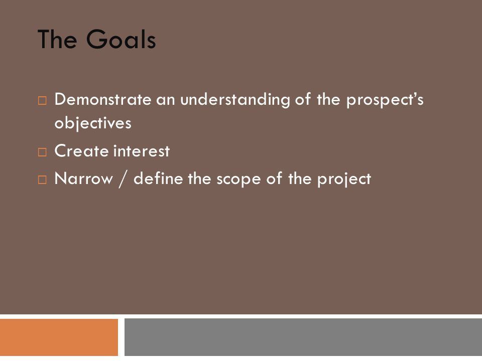 The Goals  Demonstrate an understanding of the prospect's objectives  Create interest  Narrow / define the scope of the project