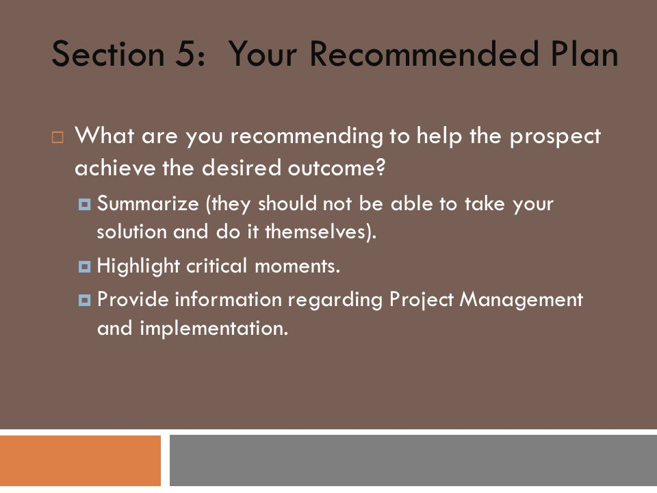Section 5: Your Recommended Plan  What are you recommending to help the prospect achieve the desired outcome.