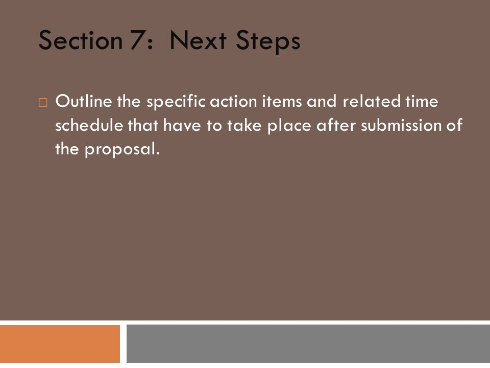 Section 7: Next Steps  Outline the specific action items and related time schedule that have to take place after submission of the proposal.