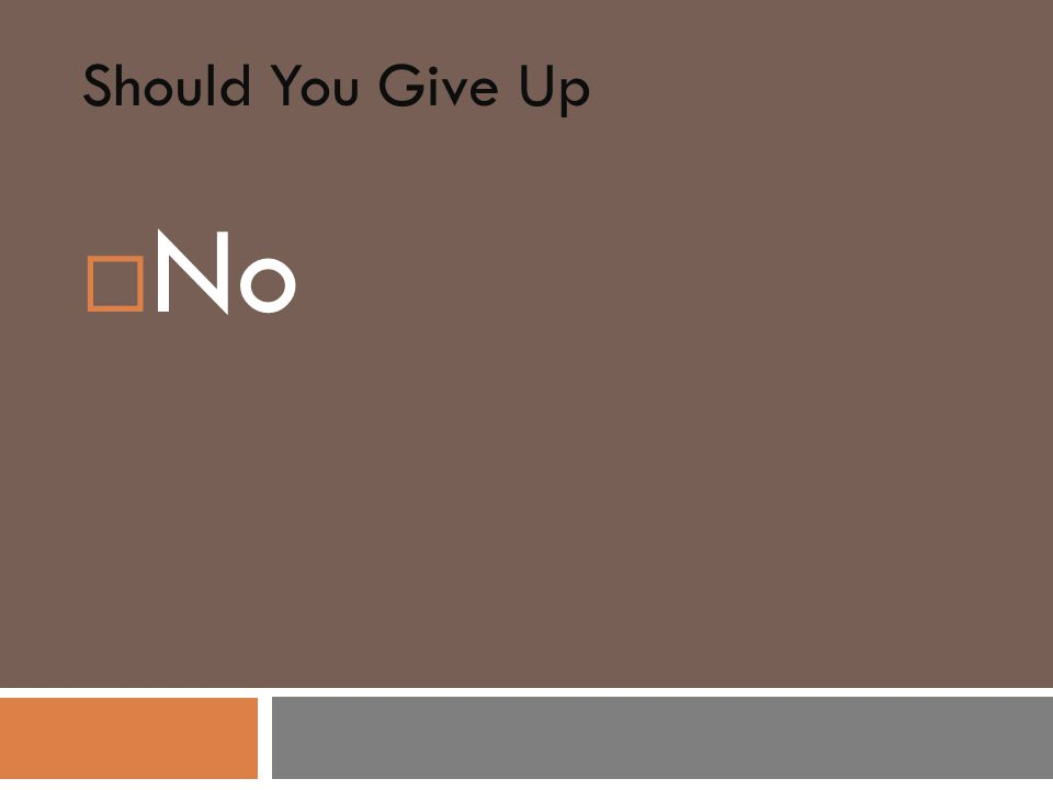 Should You Give Up  No