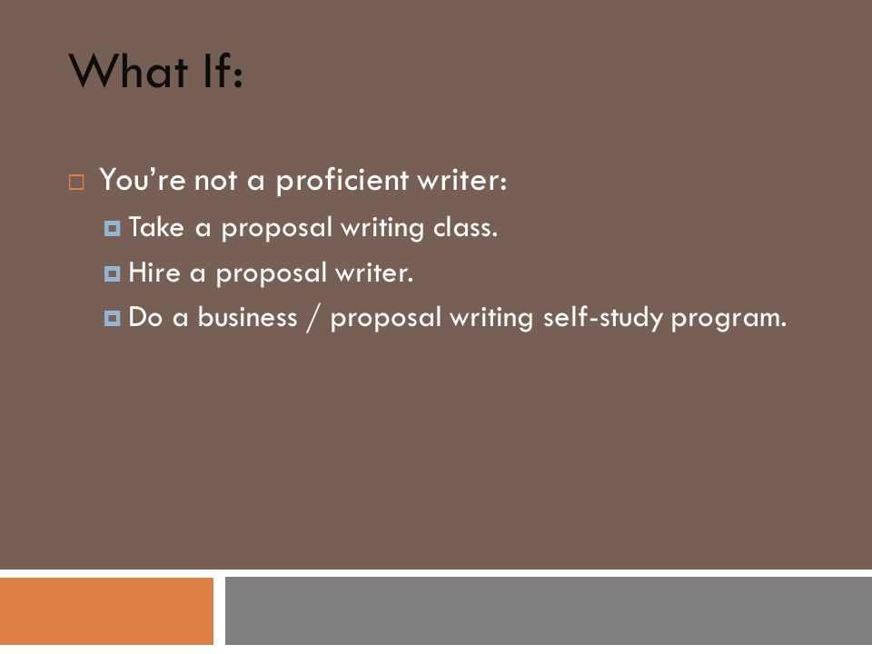 What If:  You're not a proficient writer:  Take a proposal writing class.