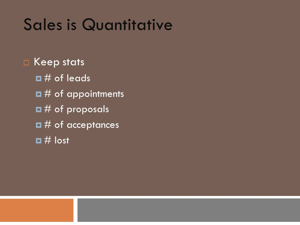 Sales is Quantitative  Keep stats  # of leads  # of appointments  # of proposals  # of acceptances  # lost