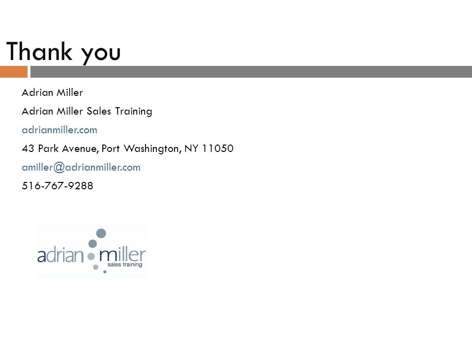 Thank you Adrian Miller Adrian Miller Sales Training adrianmiller.com 43 Park Avenue, Port Washington, NY 11050 amiller@adrianmiller.com 516-767-9288