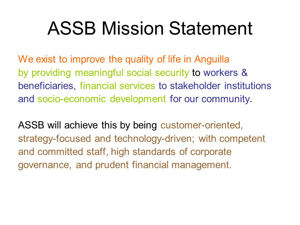 ASSB Mission Statement We exist to improve the quality of life in Anguilla by providing meaningful social security to workers & beneficiaries, financial services to stakeholder institutions and socio-economic development for our community.