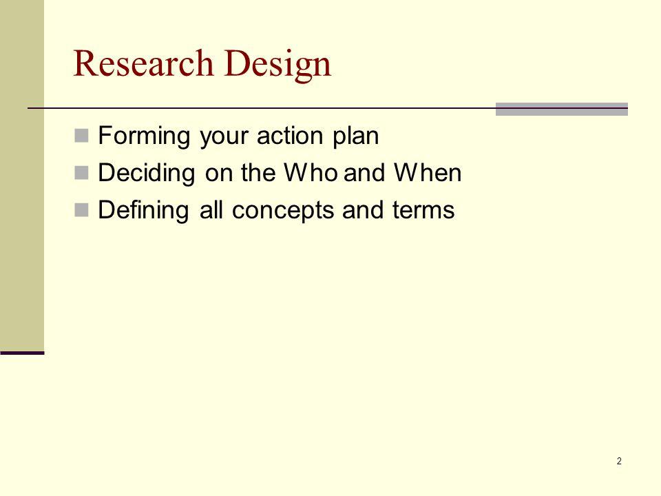 3 Research Design Three purposes for research: Exploration Description Explanation Or Descriptive- existing conditions Normative- observed vs.
