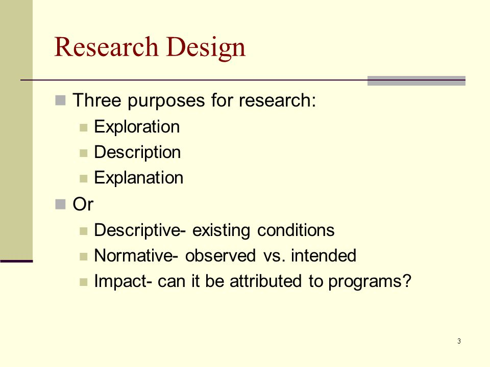 4 Exploration To gain familiarity with a topic Typically done to: Satisfy a researcher's curiosity and desire to understand Test the water for a more extensive study Develop methodology to be used in a subsequent study