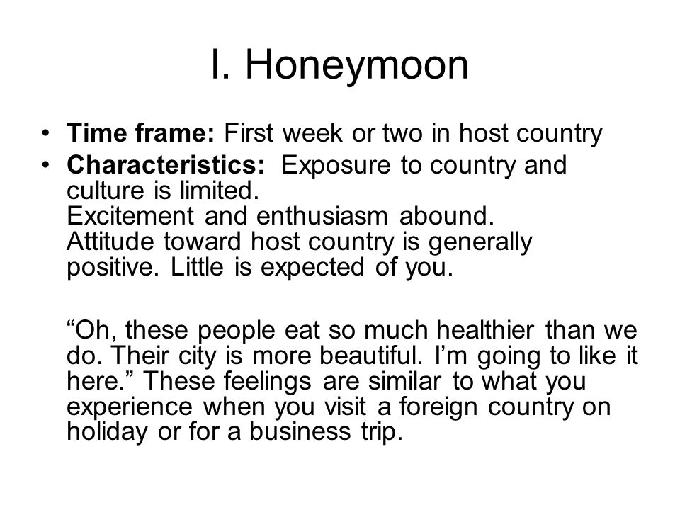 I. Honeymoon Time frame: First week or two in host country Characteristics: Exposure to country and culture is limited. Excitement and enthusiasm abou