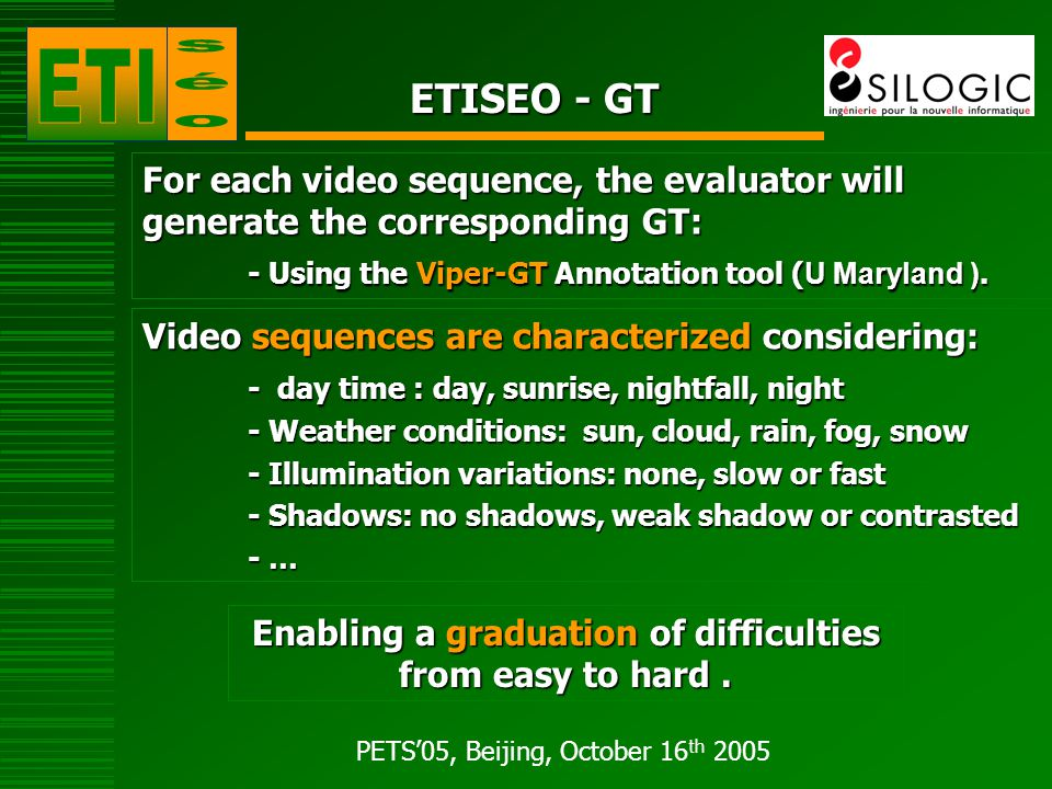PETS'05, Beijing, October 16 th 2005 ETISEO - GT For each video sequence, the evaluator will generate the corresponding GT: - Using the Viper-GT Annotation tool ( U Maryland ).