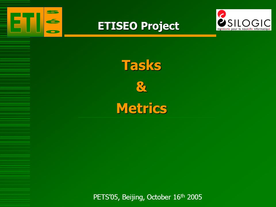 PETS'05, Beijing, October 16 th 2005 Tasks evaluated GT & Metrics are designed to evaluate tasks all along the video processing chain: Task 1: Detection of physical objects, Task 2: Localisation of physical objects, Task 3: Classification of physical objects, Task 4: Tracking of physical objects, Task 5: Event recognition.