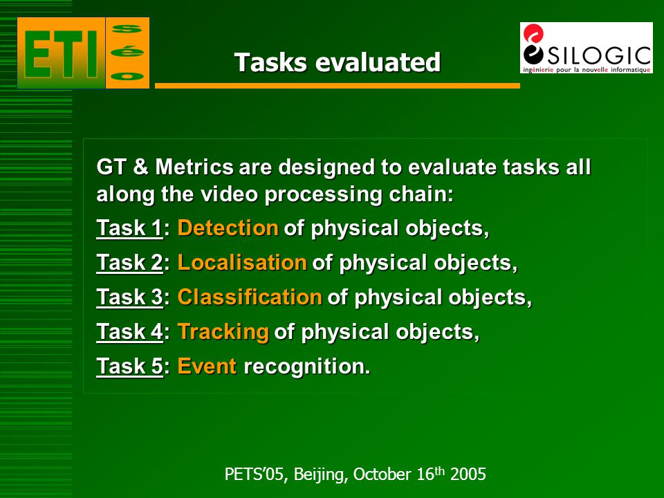 PETS'05, Beijing, October 16 th 2005 ETISEO Metrics A variety of metrics is proposed for a detailed analysis of the algorithms : - Based on quantitative evaluations, - Based on quantitative evaluations, - Applied on large diversity of sequences.