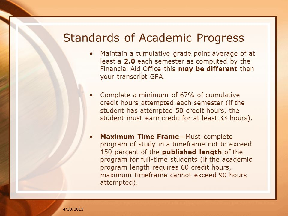 Standards of Academic Progress Maintain a cumulative grade point average of at least a 2.0 each semester as computed by the Financial Aid Office-this
