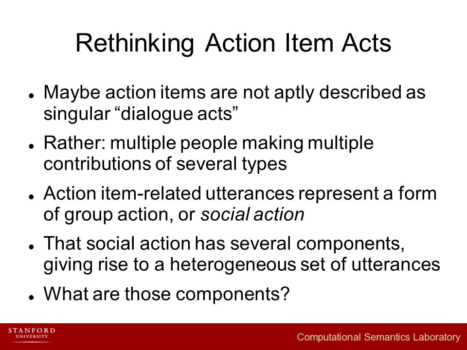 Rethinking Action Item Acts Maybe action items are not aptly described as singular dialogue acts Rather: multiple people making multiple contributions of several types Action item-related utterances represent a form of group action, or social action That social action has several components, giving rise to a heterogeneous set of utterances What are those components