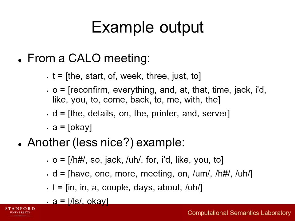 Example output From a CALO meeting:  t = [the, start, of, week, three, just, to]  o = [reconfirm, everything, and, at, that, time, jack, i d, like, you, to, come, back, to, me, with, the]  d = [the, details, on, the, printer, and, server]  a = [okay] Another (less nice ) example:  o = [/h#/, so, jack, /uh/, for, i d, like, you, to]  d = [have, one, more, meeting, on, /um/, /h#/, /uh/]  t = [in, in, a, couple, days, about, /uh/]  a = [/ls/, okay]