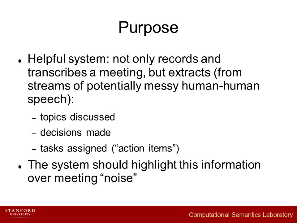 Purpose Helpful system: not only records and transcribes a meeting, but extracts (from streams of potentially messy human-human speech): – topics discussed – decisions made – tasks assigned ( action items ) The system should highlight this information over meeting noise