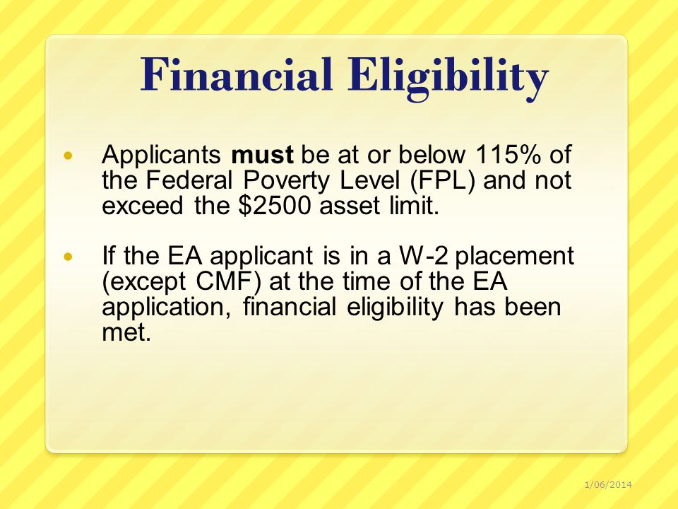 Financial Eligibility Applicants must be at or below 115% of the Federal Poverty Level (FPL) and not exceed the $2500 asset limit.