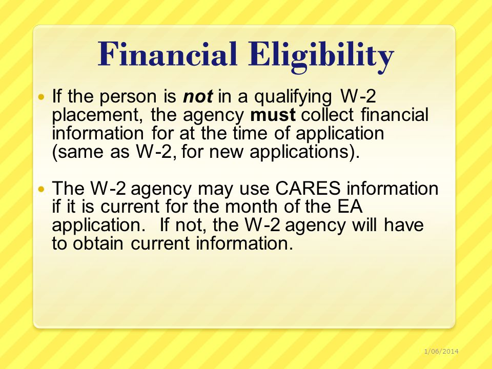 Financial Eligibility If the person is not in a qualifying W-2 placement, the agency must collect financial information for at the time of application (same as W-2, for new applications).